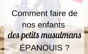 Comment faire de nos enfants des petits musulmans épanouis ?